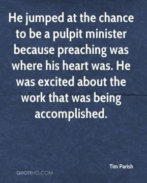 Tim Parish  - He jumped at the chance to be a pulpit minister because preaching was where his heart was. He was excited about the work that was being accomplished.