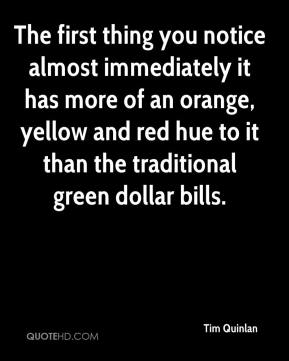 Tim Quinlan  - The first thing you notice almost immediately it has more of an orange, yellow and red hue to it than the traditional green dollar bills.