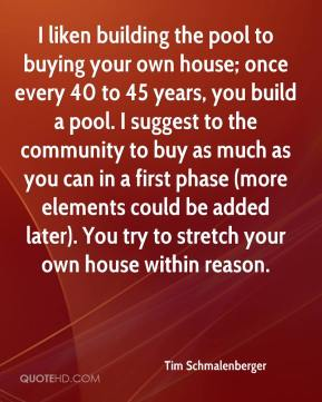 Tim Schmalenberger  - I liken building the pool to buying your own house; once every 40 to 45 years, you build a pool. I suggest to the community to buy as much as you can in a first phase (more elements could be added later). You try to stretch your own house within reason.