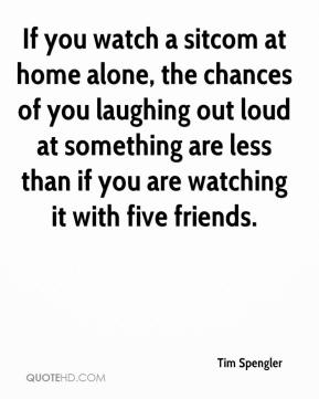 Tim Spengler  - If you watch a sitcom at home alone, the chances of you laughing out loud at something are less than if you are watching it with five friends.