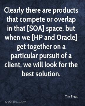Tim Treat  - Clearly there are products that compete or overlap in that [SOA] space, but when we [HP and Oracle] get together on a particular pursuit of a client, we will look for the best solution.