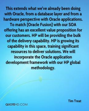 Tim Treat  - This extends what we've already been doing with Oracle, from a database layer and from a hardware perspective with Oracle applications. To match [Oracle Fusion] with our SOA offering has an excellent value proposition for our customers. HP will be providing the bulk of the delivery capability. HP is growing its capability in this space, training significant resources to deliver solutions. We will incorporate the Oracle application development framework with our HP global methodology.