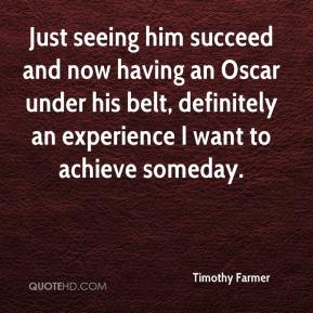 Timothy Farmer  - Just seeing him succeed and now having an Oscar under his belt, definitely an experience I want to achieve someday.