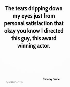 Timothy Farmer  - The tears dripping down my eyes just from personal satisfaction that okay you know I directed this guy, this award winning actor.