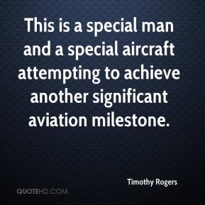 Timothy Rogers  - This is a special man and a special aircraft attempting to achieve another significant aviation milestone.