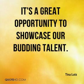 Tina Lutz  - It's a great opportunity to showcase our budding talent.