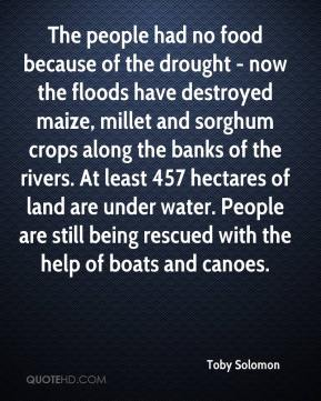 Toby Solomon  - The people had no food because of the drought - now the floods have destroyed maize, millet and sorghum crops along the banks of the rivers. At least 457 hectares of land are under water. People are still being rescued with the help of boats and canoes.