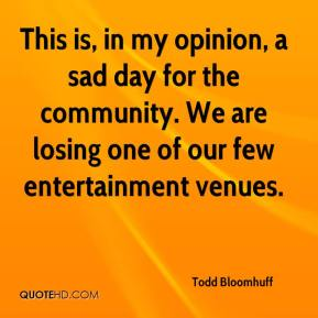 Todd Bloomhuff  - This is, in my opinion, a sad day for the community. We are losing one of our few entertainment venues.
