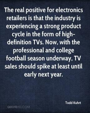 Todd Kuhrt  - The real positive for electronics retailers is that the industry is experiencing a strong product cycle in the form of high-definition TVs. Now, with the professional and college football season underway, TV sales should spike at least until early next year.