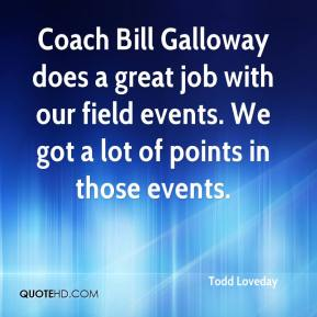 Todd Loveday  - Coach Bill Galloway does a great job with our field events. We got a lot of points in those events.