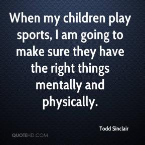 Todd Sinclair  - When my children play sports, I am going to make sure they have the right things mentally and physically.