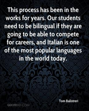 Tom Balistreri  - This process has been in the works for years. Our students need to be bilingual if they are going to be able to compete for careers, and Italian is one of the most popular languages in the world today.