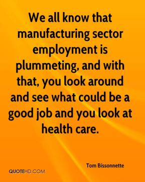 Tom Bissonnette  - We all know that manufacturing sector employment is plummeting, and with that, you look around and see what could be a good job and you look at health care.