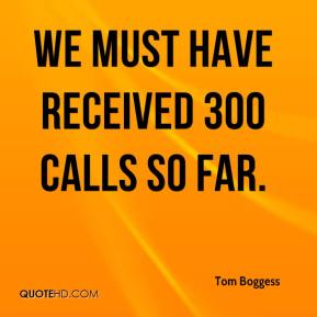 Tom Boggess  - We must have received 300 calls so far.