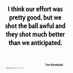 I think our effort was pretty good, but we shot the ball awful and they shot much better than we anticipated.