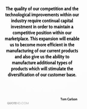 Tom Carlson  - The quality of our competition and the technological improvements within our industry require continual capital investment in order to maintain a competitive position within our marketplace. This expansion will enable us to become more efficient in the manufacturing of our current products and also give us the ability to manufacture additional types of products which will stimulate the diversification of our customer base.