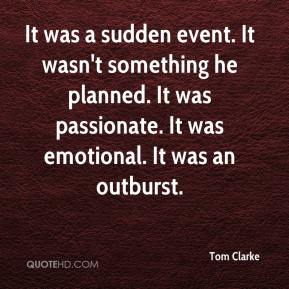 Tom Clarke  - It was a sudden event. It wasn't something he planned. It was passionate. It was emotional. It was an outburst.