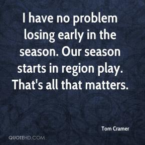 Tom Cramer  - I have no problem losing early in the season. Our season starts in region play. That's all that matters.
