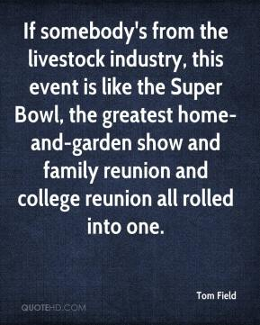 If somebody's from the livestock industry, this event is like the Super Bowl, the greatest home-and-garden show and family reunion and college reunion all rolled into one.