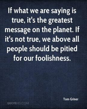 Tom Griner  - If what we are saying is true, it's the greatest message on the planet. If it's not true, we above all people should be pitied for our foolishness.