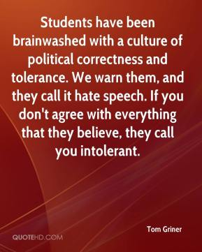 Tom Griner  - Students have been brainwashed with a culture of political correctness and tolerance. We warn them, and they call it hate speech. If you don't agree with everything that they believe, they call you intolerant.