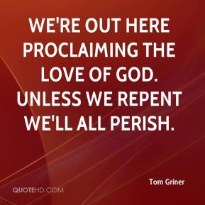 Tom Griner  - We're out here proclaiming the love of God. Unless we repent we'll all perish.