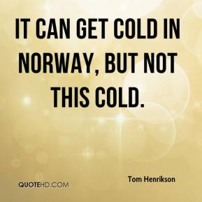 Tom Henrikson  - It can get cold in Norway, but not this cold.