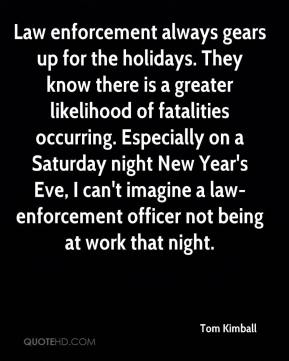 Tom Kimball  - Law enforcement always gears up for the holidays. They know there is a greater likelihood of fatalities occurring. Especially on a Saturday night New Year's Eve, I can't imagine a law-enforcement officer not being at work that night.