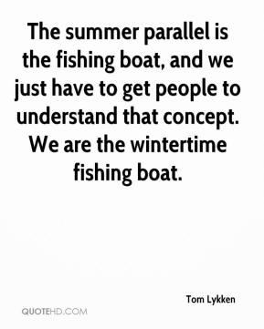 The summer parallel is the fishing boat, and we just have to get people to understand that concept. We are the wintertime fishing boat.