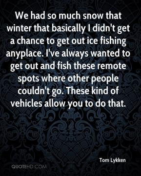 Tom Lykken  - We had so much snow that winter that basically I didn't get a chance to get out ice fishing anyplace. I've always wanted to get out and fish these remote spots where other people couldn't go. These kind of vehicles allow you to do that.