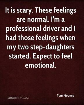 Tom Mooney  - It is scary. These feelings are normal. I'm a professional driver and I had those feelings when my two step-daughters started. Expect to feel emotional.