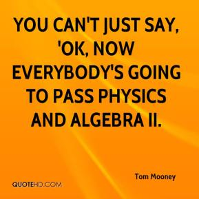 Tom Mooney  - You can't just say, 'OK, now everybody's going to pass physics and Algebra II.