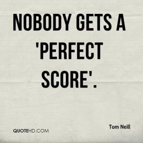 Tom Neill  - Nobody gets a 'perfect score'.