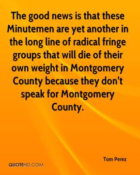 Tom Perez  - The good news is that these Minutemen are yet another in the long line of radical fringe groups that will die of their own weight in Montgomery County because they don't speak for Montgomery County.