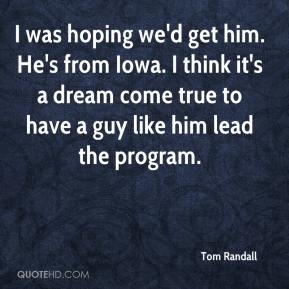 Tom Randall  - I was hoping we'd get him. He's from Iowa. I think it's a dream come true to have a guy like him lead the program.