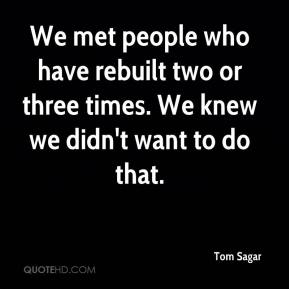 Tom Sagar  - We met people who have rebuilt two or three times. We knew we didn't want to do that.