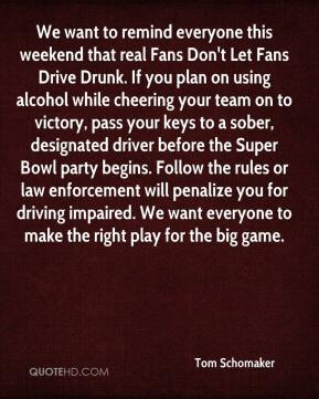 Tom Schomaker  - We want to remind everyone this weekend that real Fans Don't Let Fans Drive Drunk. If you plan on using alcohol while cheering your team on to victory, pass your keys to a sober, designated driver before the Super Bowl party begins. Follow the rules or law enforcement will penalize you for driving impaired. We want everyone to make the right play for the big game.