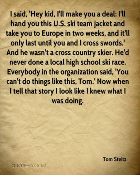 Tom Steitz  - I said, 'Hey kid, I'll make you a deal: I'll hand you this U.S. ski team jacket and take you to Europe in two weeks, and it'll only last until you and I cross swords.' And he wasn't a cross country skier. He'd never done a local high school ski race. Everybody in the organization said, 'You can't do things like this, Tom.' Now when I tell that story I look like I knew what I was doing.