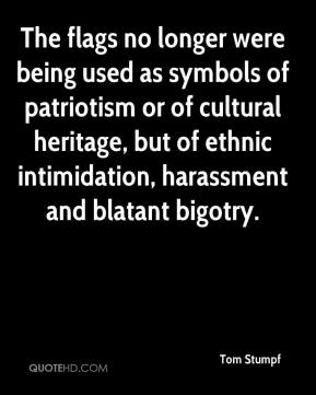 Tom Stumpf  - The flags no longer were being used as symbols of patriotism or of cultural heritage, but of ethnic intimidation, harassment and blatant bigotry.