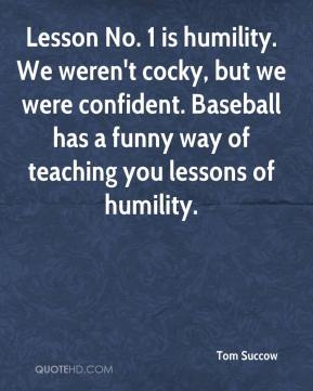 Tom Succow  - Lesson No. 1 is humility. We weren't cocky, but we were confident. Baseball has a funny way of teaching you lessons of humility.