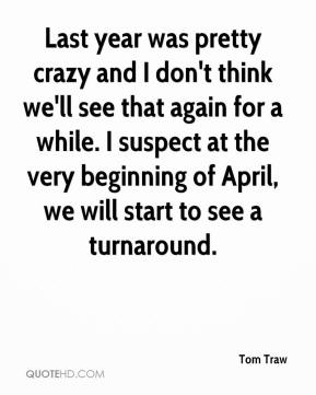 Tom Traw  - Last year was pretty crazy and I don't think we'll see that again for a while. I suspect at the very beginning of April, we will start to see a turnaround.