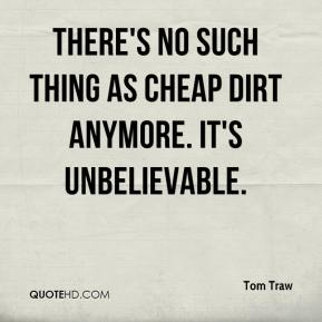 Tom Traw  - There's no such thing as cheap dirt anymore. It's unbelievable.