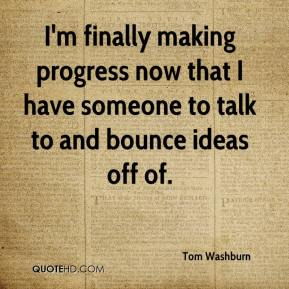 Tom Washburn  - I'm finally making progress now that I have someone to talk to and bounce ideas off of.