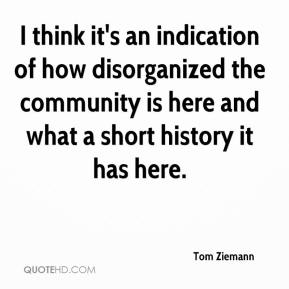 Tom Ziemann  - I think it's an indication of how disorganized the community is here and what a short history it has here.