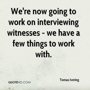 Tomas Ivering  - We're now going to work on interviewing witnesses - we have a few things to work with.
