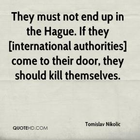 Tomislav Nikolic  - They must not end up in the Hague. If they [international authorities] come to their door, they should kill themselves.