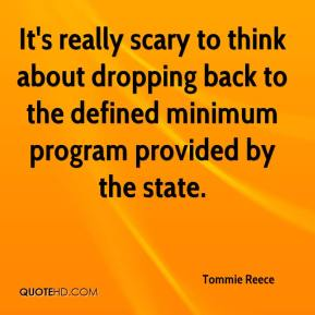 Tommie Reece  - It's really scary to think about dropping back to the defined minimum program provided by the state.