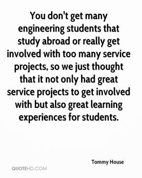 Tommy House  - You don't get many engineering students that study abroad or really get involved with too many service projects, so we just thought that it not only had great service projects to get involved with but also great learning experiences for students.