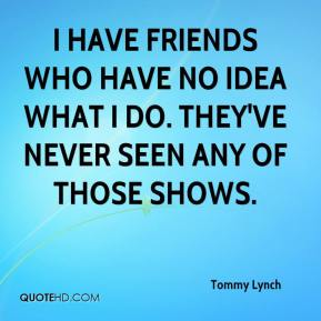Tommy Lynch  - I have friends who have no idea what I do. They've never seen any of those shows.