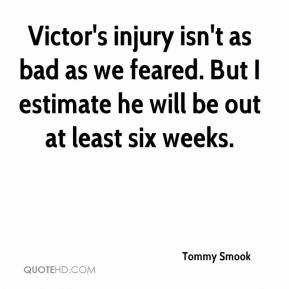 Tommy Smook  - Victor's injury isn't as bad as we feared. But I estimate he will be out at least six weeks.